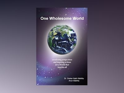 One Wholesome World : awakening perspectives and inspiring actions for a World that benefits all av Omkar Nath Wakhlu