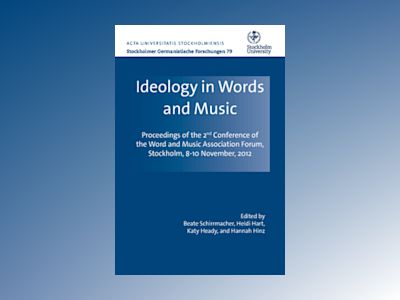 Ideology in words and music : proceedings of the 2nd Conference of the Word and Music Association Forum Stockholm, November 8-10, 2012 av Katy Heady
