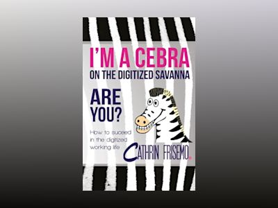 I'm a Cebra on the digitized savanna - are you? : how to succeed in the digitized working life av Cathrin Frisemo