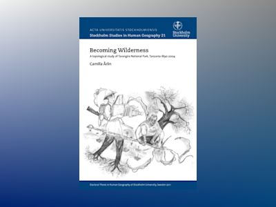 Becoming wilderness : a topological study of Tarangire, Northern Tanzania 1890-2004 av Camilla Åhrlin