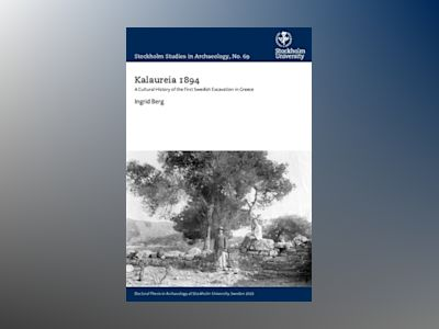 Kalaureia 1894 : a cultural history of the first Swedish excavation in Greece av Ingrid Berg