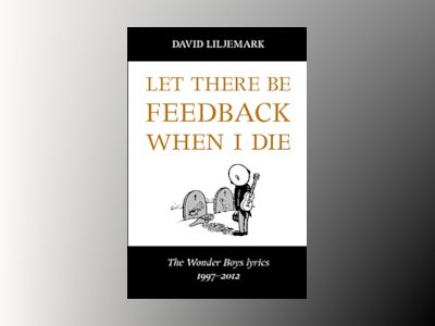 Let there be feedback when I die : The Wonder Boys lyrics 1997-2012 av David Liljemark