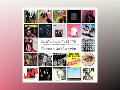 Can't wait 'til '78 : 77 Punk and New Wave songs that changed me av Wahlström Thomas