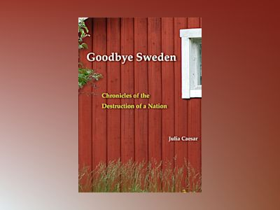 Goodbye Sweden : Chronicles of the Destruction of a Nation av Julia Caesar