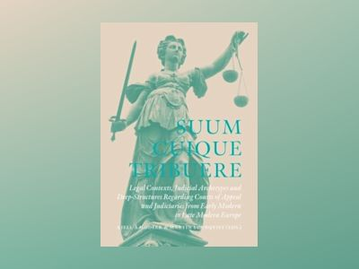 Suum Cuique Tribuere - Legal contexts, Judicial Archetypes and Deep-Structures Regarding Courts of Appeal and Judiciaries from Early Modern to Late Modern Europe av Kjell Å Modéer