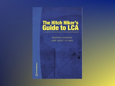 The Hitch Hiker's Guide to LCA : an orientation in life cycle assessment methodology and application av Henrikke Baumann