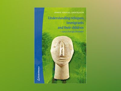 Understanding refugees, immigrants and their children - - a psychological model av Binnie Kristal-Andersson