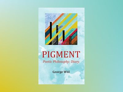 Pigment : poetic philosophy diary av George Wiil