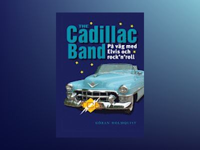 The Cadillac band : på väg med Elvis och rock 'n' roll av Göran Holmquist