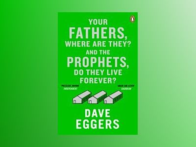 Your Fathers, Where Are They? And the Prophets, Do They Live Forever? av Dave Eggers
