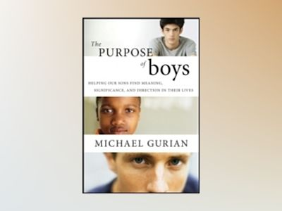 The Purpose of Boys: Helping Our Sons Find Meaning, Significance, and Direc av Michael Gurian