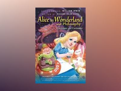Alice in Wonderland and Philosophy: Curiouser and Curiouser av William Irwin
