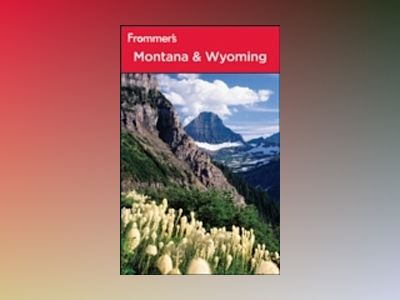 Frommer's Montana & Wyoming, 8th Edition av Eric Peterson