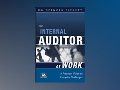 The Internal Auditor at Work: A Practical Guide to Everyday Challenges av K. H. Spencer Pickett