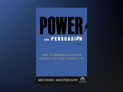 Power and Persuasion: How to Command Success in Business and Your Personal av Michael Masterson