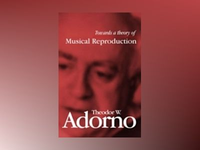 Towards a Theory of Musical Reproduction: Notes, a Draft and Two Schemata av Theodor W. Adorno