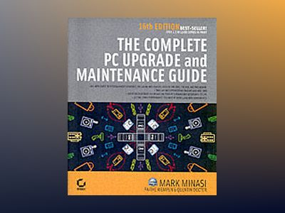 The Complete PC Upgrade and Maintenance Guide, 16th Edition av Mark Minasi