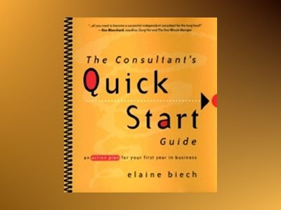 The Consultant's Quick Start Guide: An Action Plan for Your First Year in B av Elaine Biech