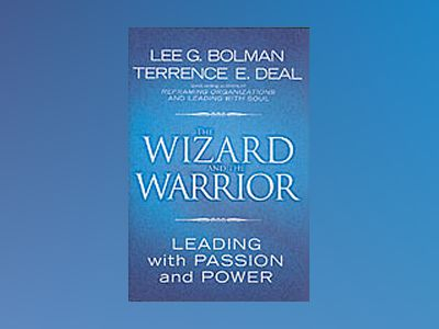 The Wizard and the Warrior: Leading with Passion and Power av Lee G. Bolman