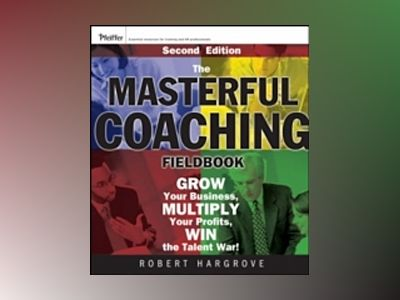 The Masterful Coaching Fieldbook: Grow Your Business, Multiply Your Profits av Robert Hargrove
