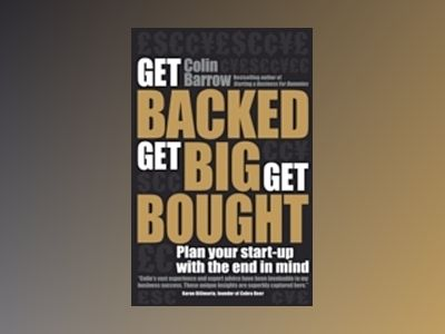 Get Backed, Get Big, Get Bought: Plan your start-up with the end in mind av Colin Barrow