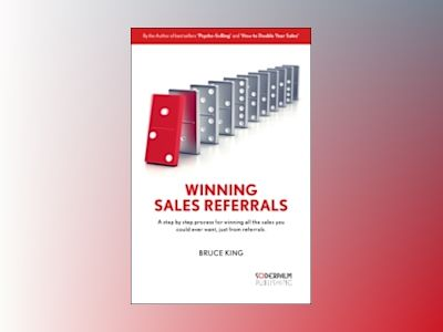 Winning Sales Referrals - a step by step process for winning all the sales av Bruce King