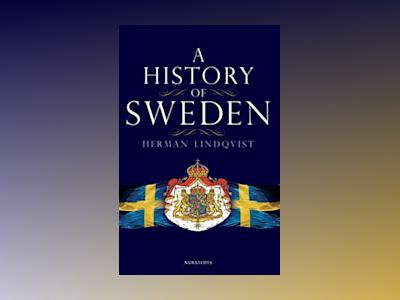 A History of Sweden : From Ice Age to our Age av Herman Lindqvist
