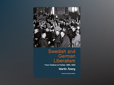 Ljudbok Swedish and German Liberalism: From Factions to Parties 1860-1920