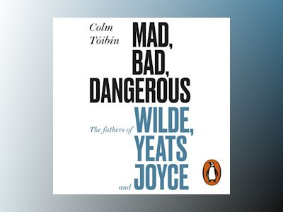 Ljudbok Mad, Bad, Dangerous to Know: The Fathers of Wilde, Yeats and Joyce
