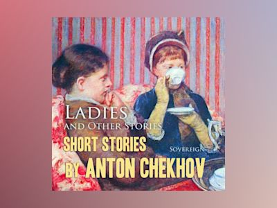 Ljudbok Short Stories by Anton Chekhov, Volume 6: Ladies and Other Stories