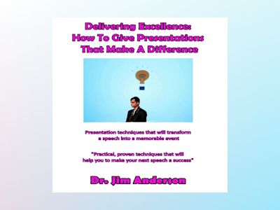 Ljudbok Delivering Excellence: How to Give Presentations That Make a Difference: Presentation Techniques that will Transform a Speech into a Memorable Event