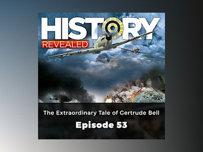 The Extraordinary Tale of Gertrude Bell: History Revealed, Episode 53