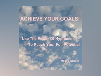 Achieve Your Goals - Use the Power of Hypnosis to Reach Your Full Potential (Unabridged)
