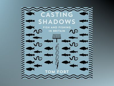Audio book Casting Shadows: Fish and Fishing in Britain - Tom Fort