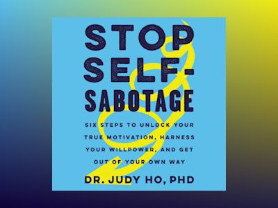 Audio book Stop Self-Sabotage: Six Steps to Unlock Your True Motivation, Harness Your Willpower, and Get Out of Your Own Way of Judy Ho