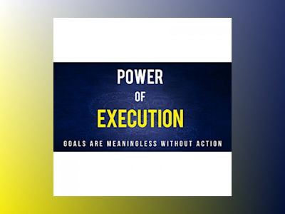 Power Of Execution - How to Plan and Execute Your Goals to Achieve Success: The Step-By-Step Course to Achieve Any Goal