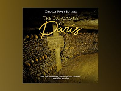Catacombs of Paris, The: The History of the City's Underground Ossuaries and Burial Network