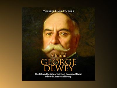 Admiral George Dewey: The Life and Legacy of the Most Decorated Naval Officer in American History