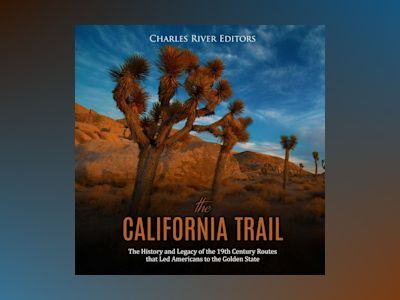 California Trail, The: The History and Legacy of the 19th Century Routes that Led Americans to the Golden State