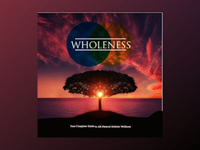 Wholeness - Is Your Life Off Balance?: The Complete Guide to Holistic Wellness
