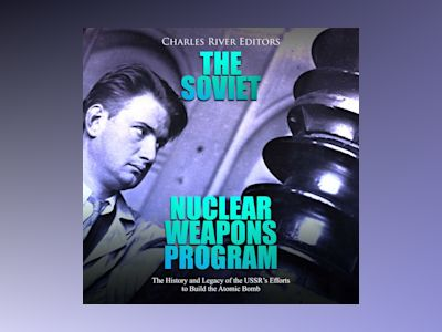 The Soviet Nuclear Weapons Program: The History and Legacy of the USSR's Efforts to Build the Atomic Bomb