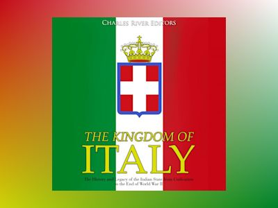 The Kingdom of Italy: The History and Legacy of the Italian State from Unification to the End of World War II