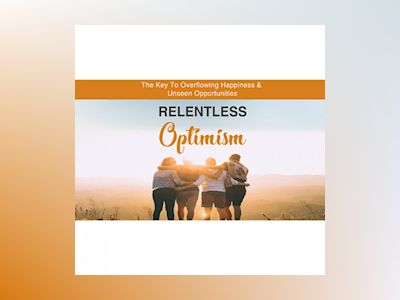 Relentless Optimism - Learn How to Make Positive Changes that Lead to Greater Success