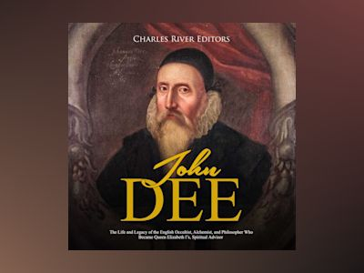 John Dee: The Life and Legacy of the English Occultist, Alchemist, and Philosopher Who Became Queen Elizabeth I's Spiritual Advisor