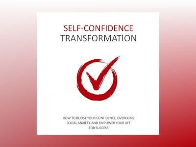 Self Confidence Transformation - How To Dramatically Boost Your Confidence: Overcome Social Anxiety and Empower Your Life For Success