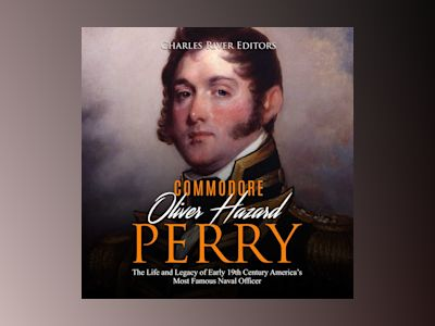 Oliver Hazard Perry: The Life and Legacy of the Commodore Who Became the War of 1812's Most Famous Naval Officer