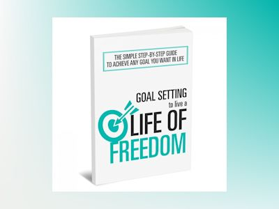 Goal Setting To Live a Life Of Freedom: The Simple Step-By-Step Course to Achieve Any Goal You Want In Life