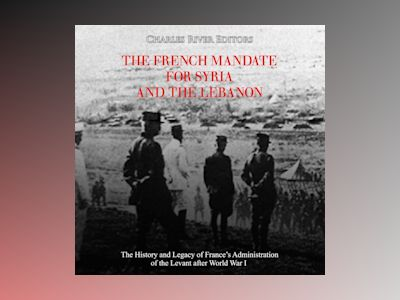 The French Mandate for Syria and the Lebanon: The History and Legacy of France's Administration of the Levant after World War I