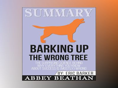 Summary of Barking up the Wrong Tree: The Surprising Science Behind Why Everything You Know About Success Is (Mostly) Wrong by Eric Barker