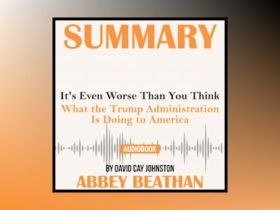 Summary of It's Even Worse Than You Think: What the Trump Administration Is Doing to America by David Cay Johnston